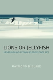 Lions or Jellyfish - Newfoundland-Ottawa Relations since 1957 ebook by Raymond B. Blake
