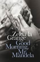 Good Morning, Mr Mandela ebook by Zelda la Grange