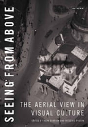 Seeing from Above - The Aerial View in Visual Culture ebook by Mark Dorrian,Frédéric Pousin
