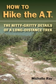 How to Hike the A.T. - The Nitty-Gritty Details of a Long-Distance Trek ebook by Michelle Ray