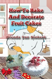 How To Bake And Decorate Fruit Cakes ebook by Brenda Van Niekerk