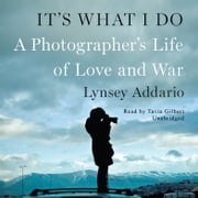 It's What I Do - A Photographer's Life of Love and War audiobook by Lynsey Addario