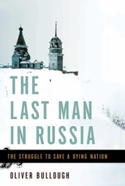 The Last Man in Russia - The Struggle to Save a Dying Nation ebook by Oliver Bullough