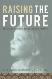 Raising the Future - Practical Parenting for Practicing Parents ebook by R. Felice Gedeon-Gaude, MA