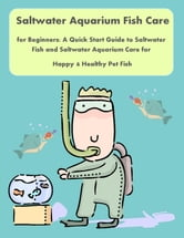 Saltwater Aquarium Fish Care for Beginners: A Quick Start Guide to Saltwater Fish and Saltwater Aquarium Care for Happy & Healthy Pet Fish ebook by Nancy Copeland