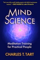 Mind Science: Meditation Training for Practical People ebook by Charles T. Tart