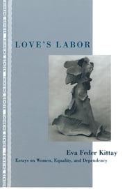 Love's Labor - Essays on Women, Equality and Dependency ebook by Eva Feder Kittay