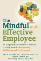 The Mindful and Effective Employee - An Acceptance and Commitment Therapy Training Manual for Improving Well-Being and Performance ebook by Steven C. Hayes, PhD, Frank W. Bond,...