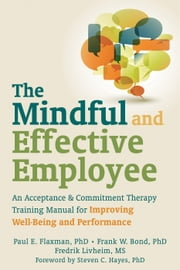 The Mindful and Effective Employee - An Acceptance and Commitment Therapy Training Manual for Improving Well-Being and Performance ebook by Steven C. Hayes, PhD,Frank W. Bond, PhD,Paul E. Flaxman, PhD,Fredrik Livheim, MS