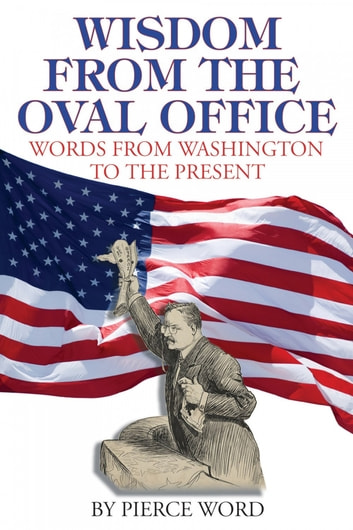 Wisdom from the Oval Office - Words from George Washington to the Present ebook by Pierce Word