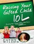 Raising Your Gifted Child 101: Parenting Your Strong Willed Child Basics ebook by Cathy Wilson