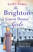 The Brighton Guest House Girls - Hardship, heartache and the healing power of friendship ebook by Lesley Eames