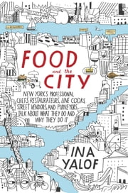 Food and the City - New York's Professional Chefs, Restaurateurs, Line Cooks, Street Vendors, and Purveyors Talk About What They Do and Why They Do It ebook by Ina Yalof