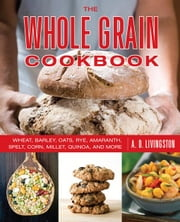 Whole Grain Cookbook: Wheat, Barley, Oats, Rye, Amaranth, Spelt, Corn, Millet, Quinoa, and More ebook by Livingston, A. D.