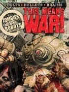 THIS MEANS WAR! A Zombies vs. Robots Anthology ebook by Bullington, Jesse; Collins, Nancy A.; Crisler, Lincoln; Grant, Brea; Kaufmann, Nicholas; McKinney, Joe; Moore, James A.; Prentiss, Norman; Swirsky, Rachel; Taylor, Sean; Tem, Steve Rasnic; Listrani, Fabio; Ryall, Chris; Wood, Ashley