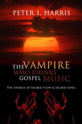 The Vampire Who Drinks Gospel Music: The Stories of Sacred Flow and Sacred Song ebook by Peter J. Harris