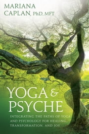 Yoga & Psyche - Integrating the Paths of Yoga and Psychology for Healing, Transformation, and Joy ebook by Mariana Caplan, Don Hanlon Johnson