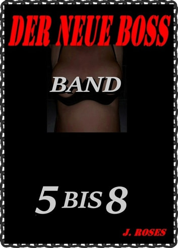 DER NEUE BOSS; Band 5 bis 8 ebook by J. Roses