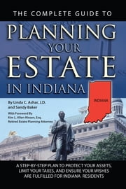 The Complete Guide to Planning Your Estate in Indiana: A Step-by-Step Plan to Protect Your Assets, Limit Your Taxes, and Ensure Your Wishes are Fulfilled for Indiana Residents ebook by Linda Ashar