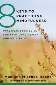 8 Keys to Practicing Mindfulness: Practical Strategies for Emotional Health and Well-being (8 Keys to Mental Health) ebook by Manuela Mischke Reeds,Babette Rothschild