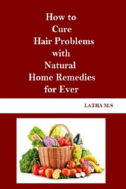 How to Cure Hair Problems with Natural Home Remedies for Ever ebook by Latha M.S