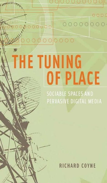 The Tuning of Place: Sociable Spaces and Pervasive Digital Media ebook by Richard Coyne