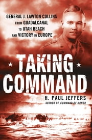 Taking Command - General J. Lawton Collins From Guadalcanal to Utah Beach and Victory in Europe ebook by H. Paul Jeffers