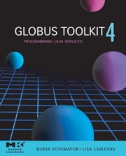 Globus® Toolkit 4: Programming Java Services ebook by Sotomayor, Borja