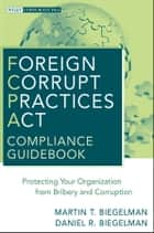Foreign Corrupt Practices Act Compliance Guidebook - Protecting Your Organization from Bribery and Corruption ebook by Martin T. Biegelman, Daniel R. Biegelman