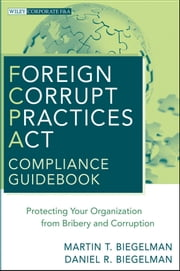 Foreign Corrupt Practices Act Compliance Guidebook - Protecting Your Organization from Bribery and Corruption ebook by Martin T. Biegelman,Daniel R. Biegelman
