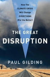 The Great Disruption: Why the Climate Crisis Will Bring On the End of Shopping and the Birth of a New World - Why the Climate Crisis Will Bring On the End of Shopping and the Birth of a New World ebook by Paul Gilding