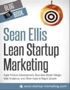 Lean Startup Marketing: Agile Product Development, Business Model Design, Web Analytics, and Other Keys to Rapid Growth ebook by Sean  Ellis