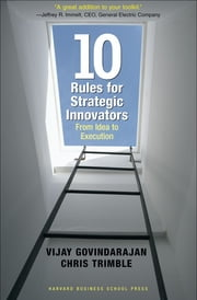 Ten Rules for Strategic Innovators - From Idea to Execution ebook by Vijay Govindarajan,Chris Trimble