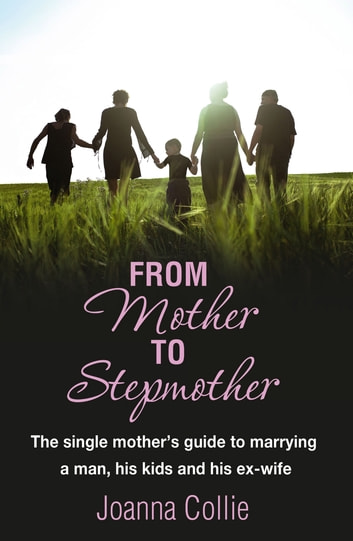 From Mother To Stepmother - The single mother's guide to marrying a man, his kids and his ex-wife ebook by Joanna Collie