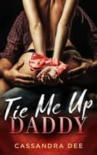 Tie Me Up Daddy ebook by Cassandra Dee