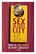 Sex in Every City - How to Talk Dirty in Every Language 電子書籍 by L. Brook