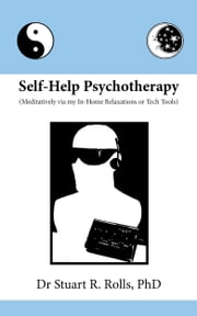 Self-Help Psychotherapy (Meditatively via my In-Home Relaxations or Tech Tools) ebook by Dr Stuart R Rolls