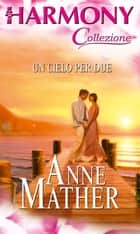 Un cielo per due - Harmony Collezione ebook by Anne Mather