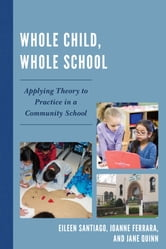 Whole Child, Whole School - Applying Theory to Practice in a Community School ebook by Eileen Santiago,JoAnne Ferrara,Jane Quinn