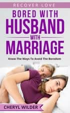 Bored with Husband and Marriage : Know the ways to Avoid the Boredom - Recover Love Series, #1 ebook by CHERYL WILDER
