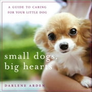 Small Dogs, Big Hearts: A Guide to Caring for Your Little Dog ebook by Arden, Darlene