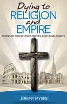 Dying to Religion and Empire - Giving up Our Religious Rites and Legal Rights ebook by Jeremy Myers