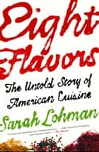 Eight Flavors - The Untold Story of American Cuisine ebook by Sarah Lohman