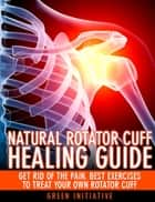 The Natural Rotator Cuff Healing Guide: Heal Your Cuff, Rid the Pain All On Your Own With Natural Exercises ebook by Green Initiatives