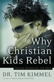Why Christian Kids Rebel - Trading Heartache for Hope ebook by Tim Kimmel
