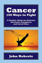 Cancer: 100 Ways to Fight - A Positive Guide for Patients, Survivors, Caregivers, and Loved Ones ebook by John Roberts