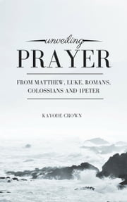 Unveiling Prayer From Matthew, Luke, Romans, Colossians and 1Peter ebook by Kayode Crown