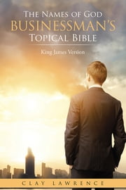 The Names of God BUSINESSMAN'S Topical Bible - King James Version ebook by Clay Lawrence