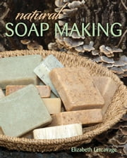 Natural Soap Making ebook by Elizabeth Letcavage, Melissa Harden