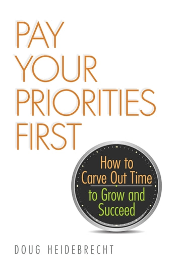 Pay Your Priorities First - How to Carve Out Time to Grow and Succeed ebook by Doug Heidebrecht
